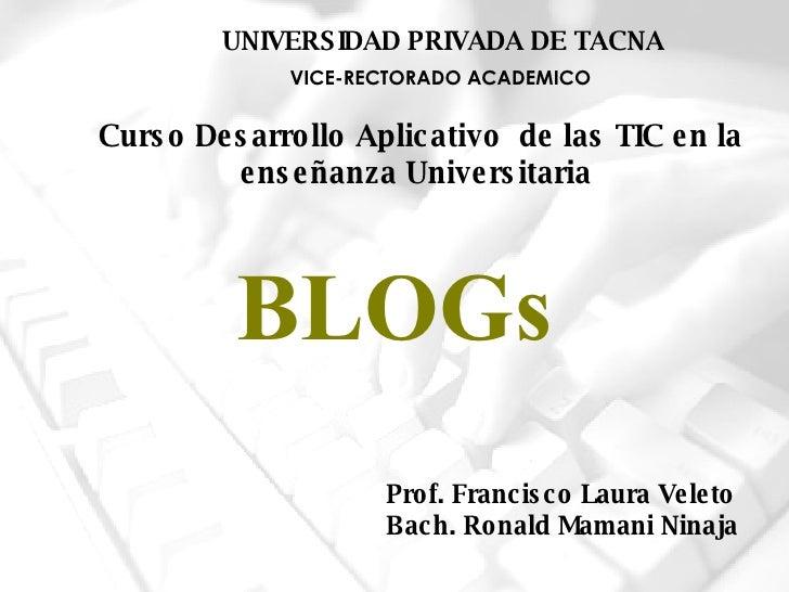 BLOGs Prof. Francisco Laura Veleto Bach. Ronald Mamani Ninaja VICE-RECTORADO ACADEMICO UNIVERSIDAD PRIVADA DE TACNA Curso ...
