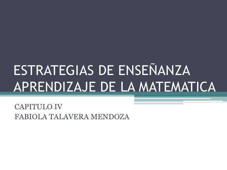 ESTRATEGIAS DE ENSEÑANZAAPRENDIZAJE DE LA MATEMATICACAPITULO IVFABIOLA TALAVERA MENDOZA