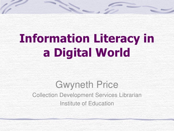 Information Literacy in a Digital World<br />Gwyneth Price<br />Collection Development Services Librarian<br />Institute o...