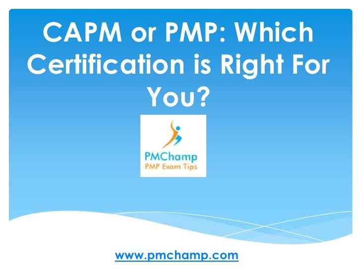 CAPM or PMP: Which Certification is Right For You? <br />www.pmchamp.com<br />
