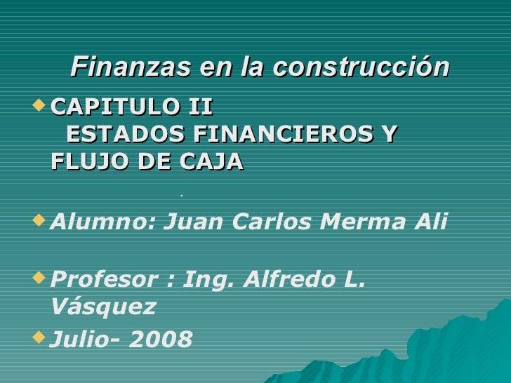 Finanzas en la construcción   <ul><li>CAPITULO II     ESTADOS FINANCIEROS Y FLUJO DE CAJA </li></ul><ul><li>Alumno: Juan...