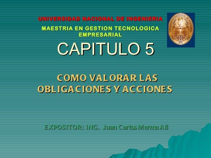 CAPITULO 5 COMO VALORAR LAS OBLIGACIONES Y ACCIONES  EXPOSITOR: ING.  Juan Carlos Merma Ali UNIVERSIDAD NACIONAL DE INGENI...