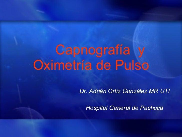 Capnografía  y Oximetría de Pulso Dr. Adrián Ortiz González MR UTI Hospital General de Pachuca