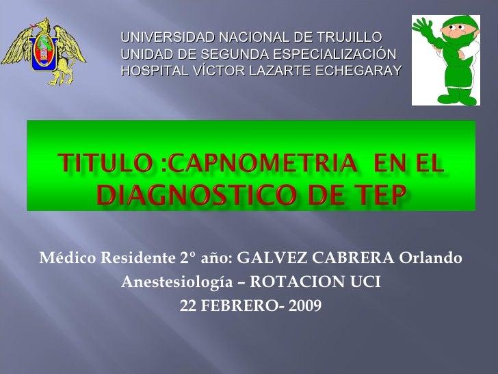 Médico Residente 2º año: GALVEZ CABRERA Orlando Anestesiología – ROTACION UCI 22 FEBRERO- 2009 UNIVERSIDAD NACIONAL DE TRU...