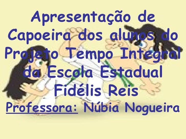 Apresentação de Capoeira dos alunos do Projeto Tempo Integral da Escola Estadual Fidélis Reis Professora:  Núbia Nogueira