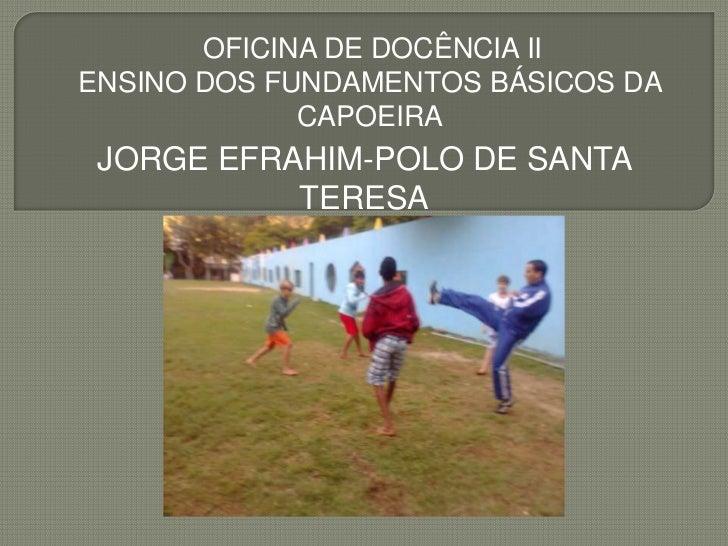 OFICINA DE DOCÊNCIA IIENSINO DOS FUNDAMENTOS BÁSICOS DA             CAPOEIRA JORGE EFRAHIM-POLO DE SANTA           TERESA