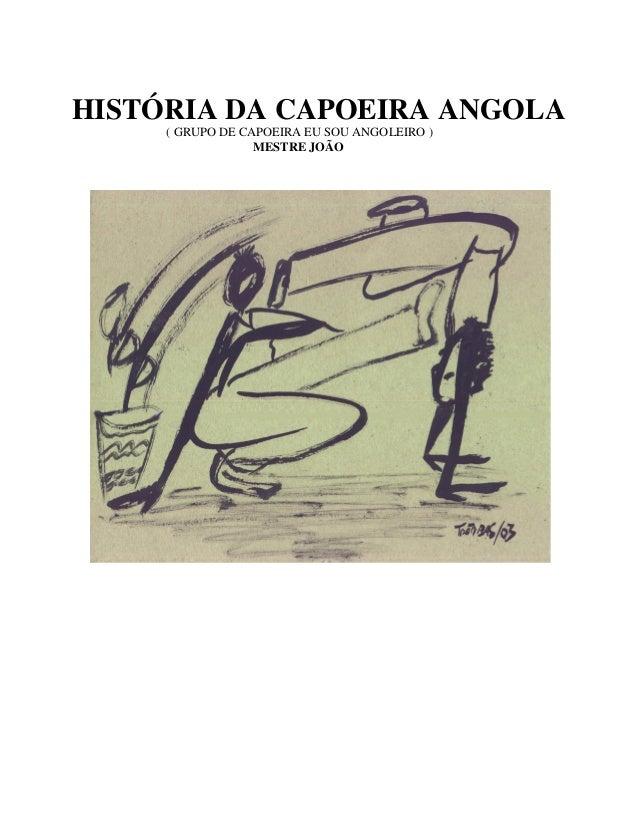 HISTÓRIA DA CAPOEIRA ANGOLA     ( GRUPO DE CAPOEIRA EU SOU ANGOLEIRO )                  MESTRE JOÃO