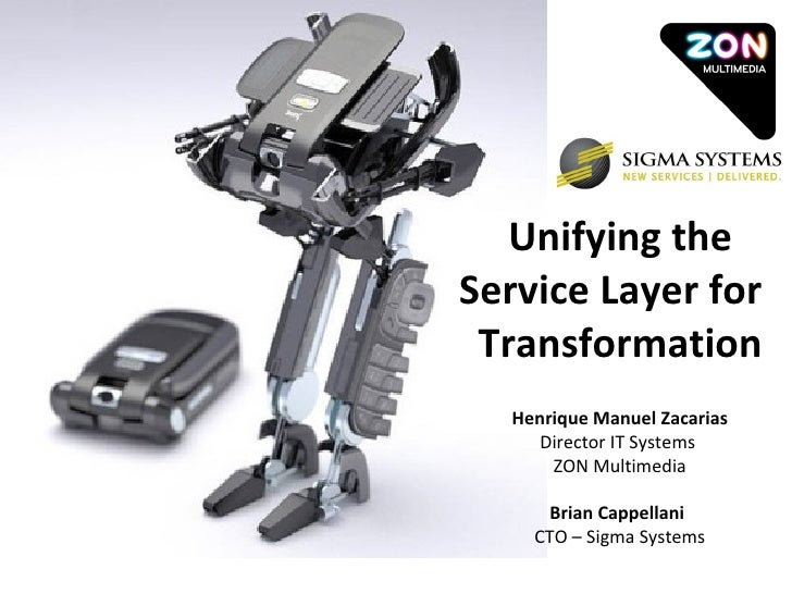 Unifying the Service Layer for  Transformation Henrique Manuel Zacarias  Director IT Systems  ZON Multimedia Brian Cappell...