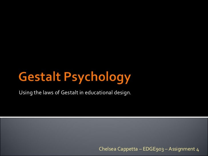 Using the laws of Gestalt in educational design. Chelsea Cappetta – EDGE903 – Assignment 4