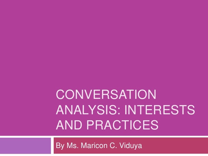 CONVERSATION ANALYSIS: interests and practices<br />By Ms. Maricon C. Viduya<br />
