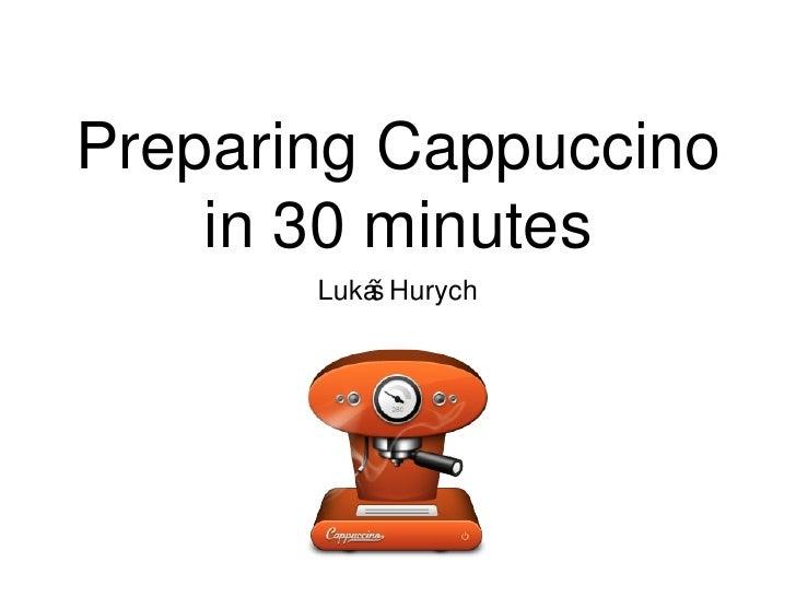 Preparing Cappuccino in 30 minutes <ul><li>Lukáš Hurych </li></ul>