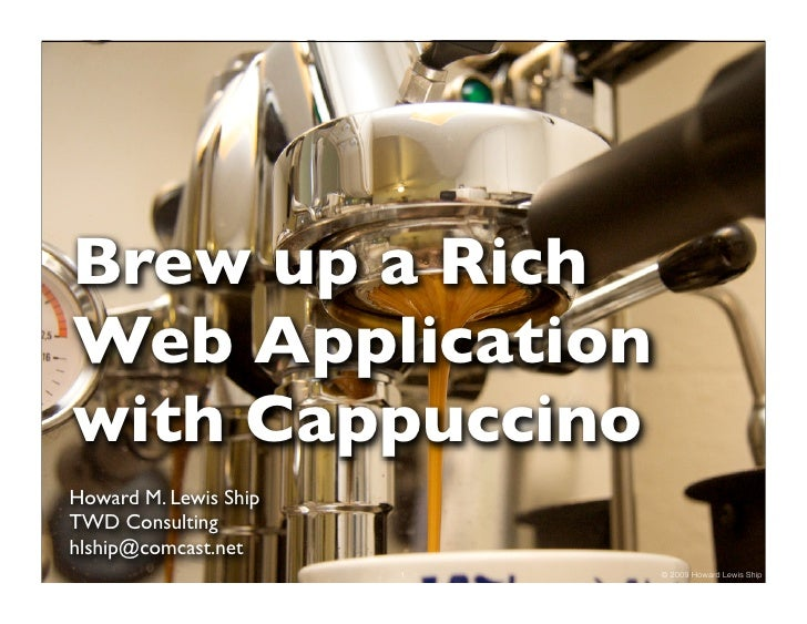 Brew up a Rich Web Application with Cappuccino Howard M. Lewis Ship TWD Consulting hlship@comcast.net                     ...