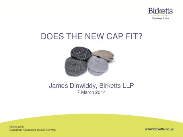 DOES THE NEW CAP FIT? James Dinwiddy, Birketts LLP 7 March 2014