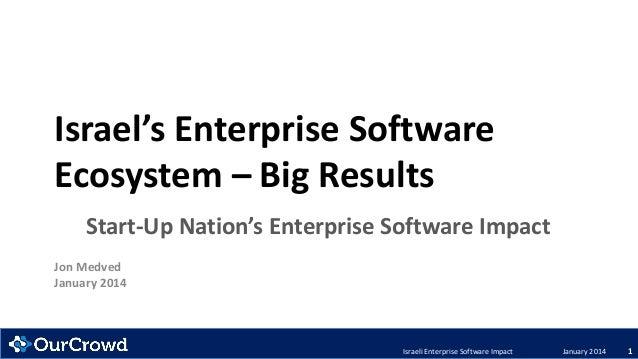 Israel's Enterprise Software Ecosystem – Big Results Start-Up Nation's Enterprise Software Impact Jon Medved January 2014 ...