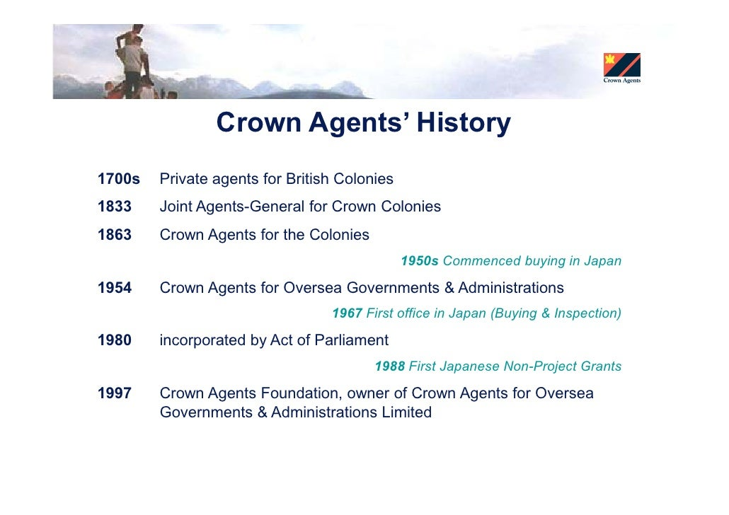 Crown Agents' History 1700s   Private agents for British Colonies 1833    Joint Agents-General for Crown Colonies 1863    ...