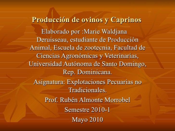 Producción de ovinos y Caprinos  Elaborado por :Marie Waldjana  Deruisseau, estudiante de Producción Animal, Escuela de zo...