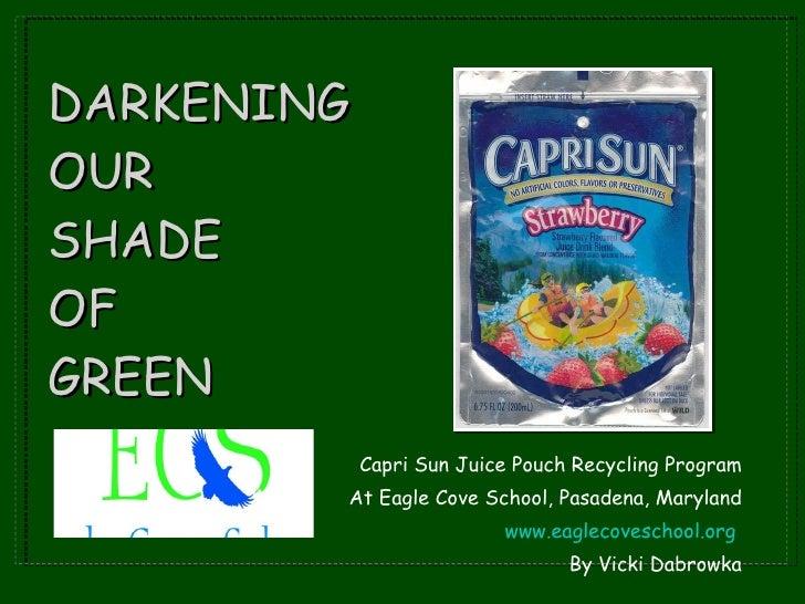 DARKENING  OUR SHADE  OF  GREEN <ul><li>Capri Sun Juice Pouch Recycling Program </li></ul><ul><li>At Eagle Cove School, Pa...