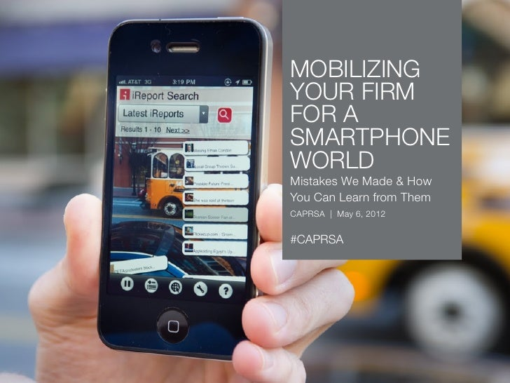 MOBILIZINGYOUR FIRMFOR ASMARTPHONEWORLDMistakes We Made & HowYou Can Learn from ThemCAPRSA | May 6, 2012#CAPRSA