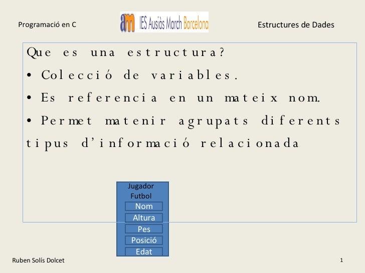 Ruben Solís Dolcet <ul><li>Que es una estructura? </li></ul><ul><li>Colecció de variables. </li></ul><ul><li>Es referencia...
