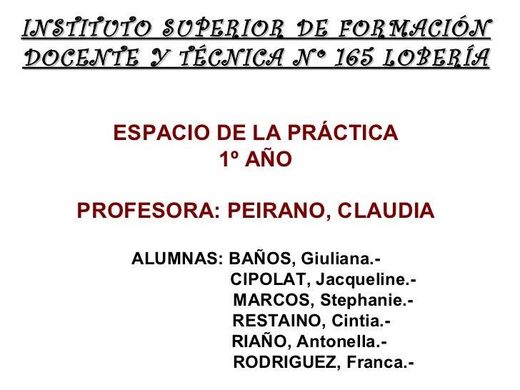 INSTITUTO SUPERIOR DE FORMACIÓNDOCENTE Y TÉCNICA Nº 165 LOBERÍA      ESPACIO DE LA PRÁCTICA              1º AÑO   PROFESOR...