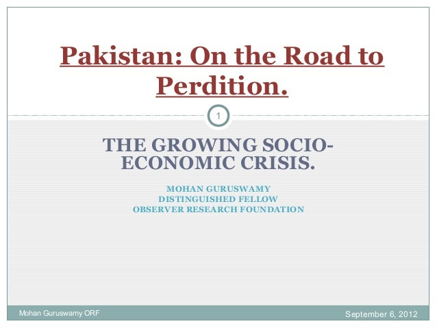 THE GROWING SOCIO- ECONOMIC CRISIS. MOHAN GURUSWAMY DISTINGUISHED FELLOW OBSERVER RESEARCH FOUNDATION Pakistan: On the Roa...
