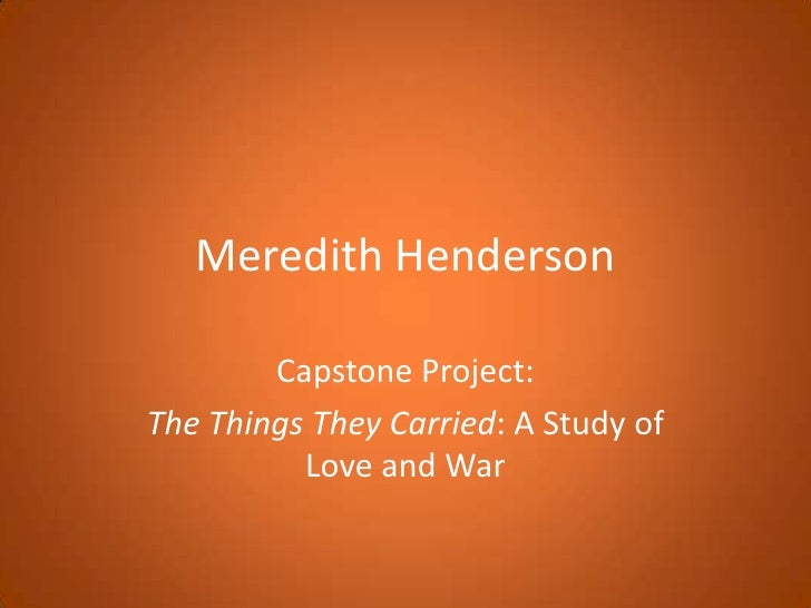 Meredith Henderson<br />Capstone Project:<br />The Things They Carried: A Study of Love and War<br />