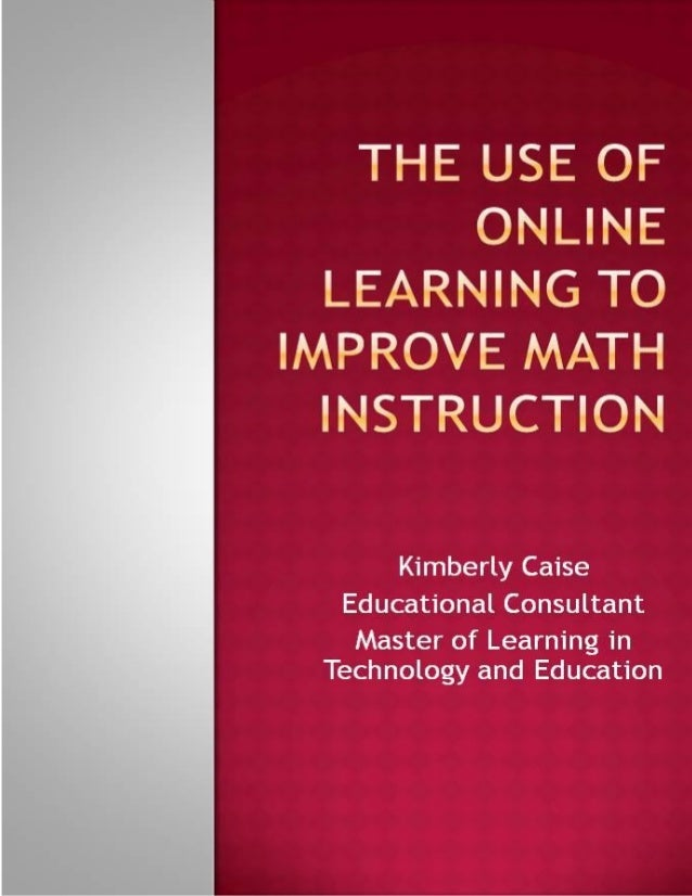 2The Use of Online Learning to Improve Math InstructionKimberly CaiseA Capstone Presented to the Faculty of the Teachers C...