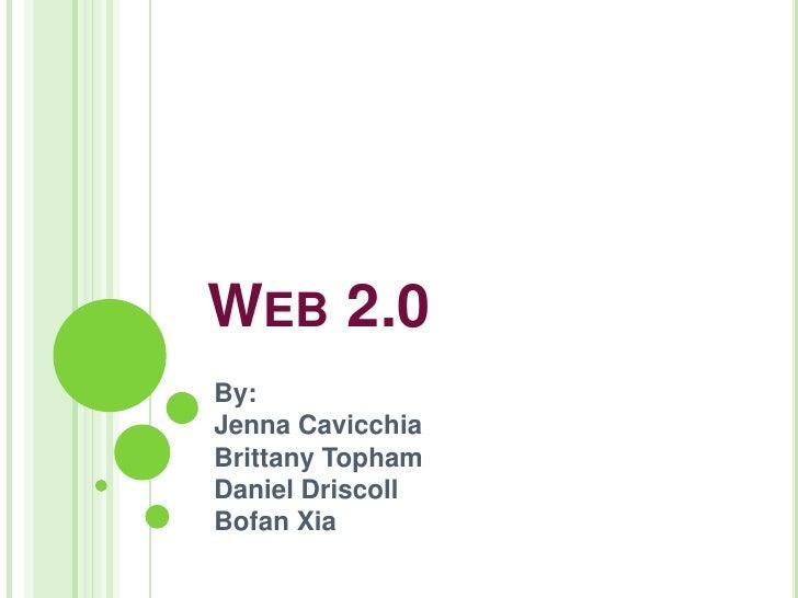 WEB 2.0 By: Jenna Cavicchia Brittany Topham Daniel Driscoll Bofan Xia