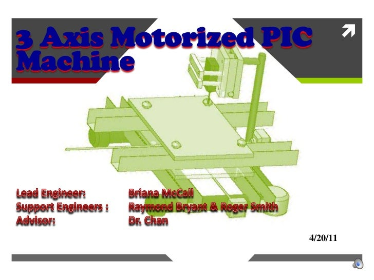 3 Axis Motorized PIC Machine<br />Lead Engineer: 		Briana McCall<br />Support Engineers : 	Raymond Bryant & Roger Smith<br...
