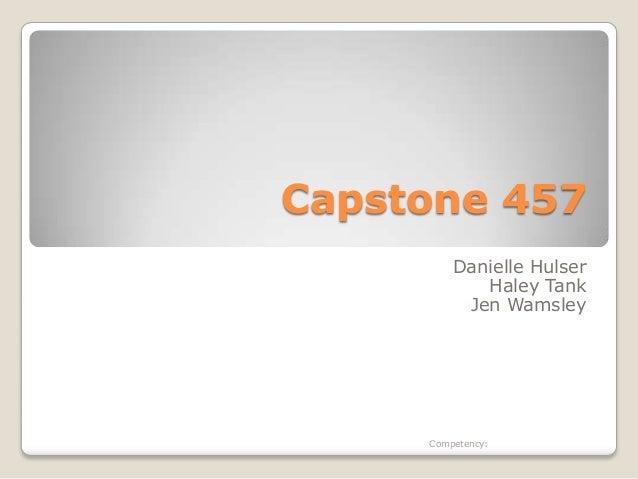 Capstone 457Danielle HulserHaley TankJen WamsleyCompetency:
