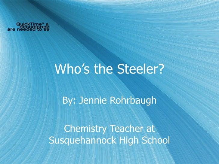 Who's the Steeler? By: Jennie Rohrbaugh Chemistry Teacher at Susquehannock High School