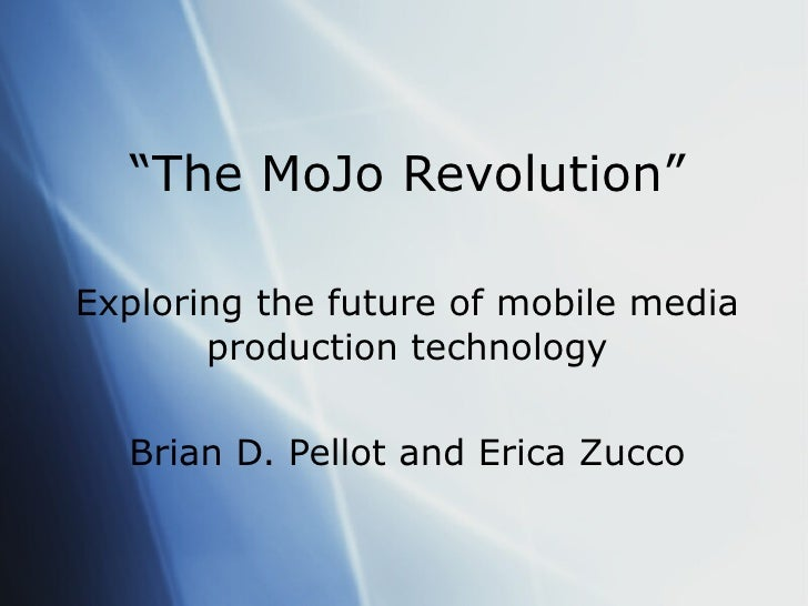 """"""" The MoJo Revolution"""" Exploring the future of mobile media production technology Brian D. Pellot and Erica Zucco"""
