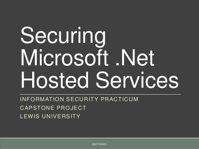 SecuringMicrosoft .NetHosted ServicesINFORMATION SECURITY PRACTICUMCAPSTONE PROJECTLEWIS UNIVERSITYBRETT NEMEC