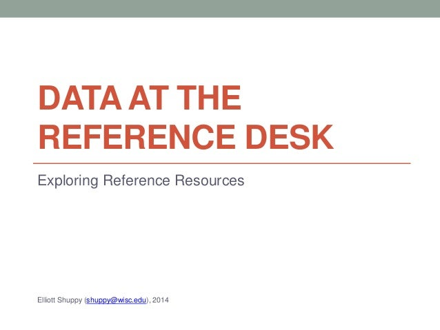 DATA AT THE REFERENCE DESK Exploring Reference Resources Elliott Shuppy (shuppy@wisc.edu), 2014