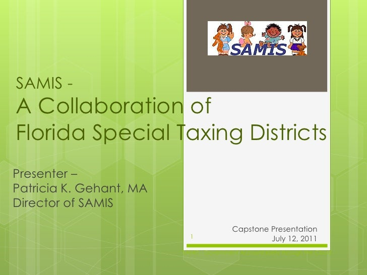 SAMIS -A Collaboration ofFlorida Special Taxing DistrictsPresenter –Patricia K. Gehant, MADirector of SAMIS               ...