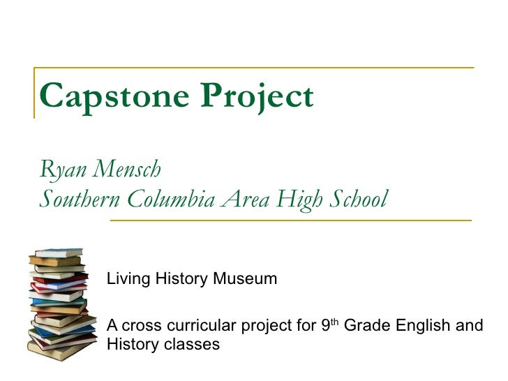Capstone Project Ryan Mensch Southern Columbia Area High School Living History Museum A cross curricular project for 9 th ...