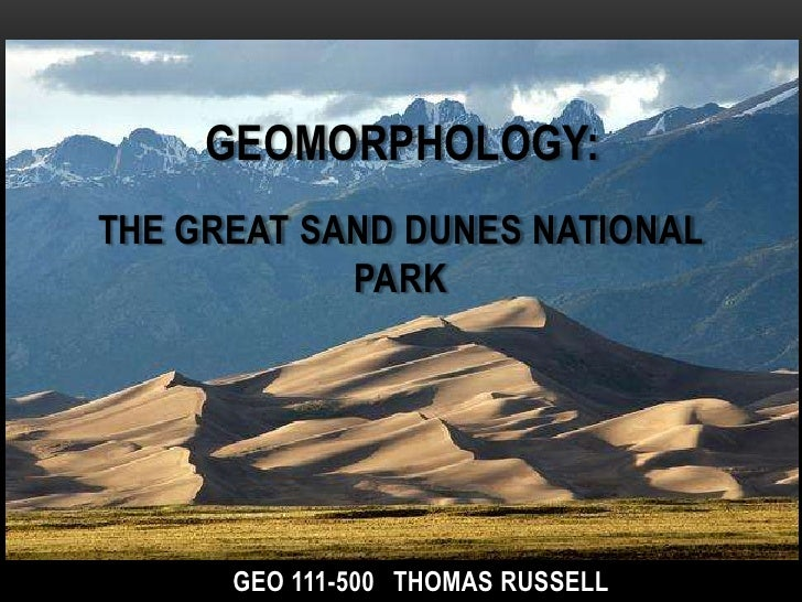 GEOMORPHOLOGY:THE GREAT SAND DUNES NATIONAL            PARK      GEO 111-500 THOMAS RUSSELL