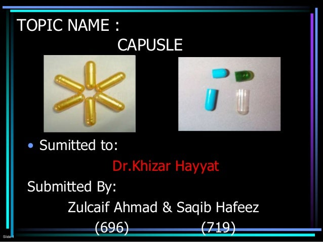 Slide 1 TOPIC NAME : CAPUSLE • Sumitted to: Dr.Khizar Hayyat Submitted By: Zulcaif Ahmad & Saqib Hafeez (696) (719)