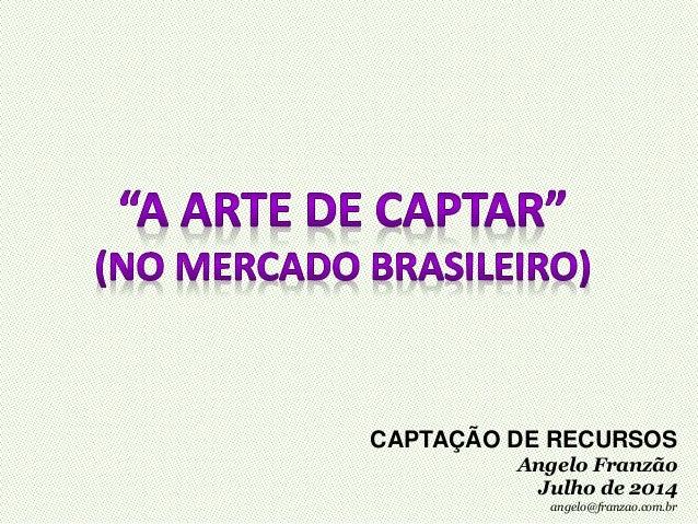 CAPTAÇÃO DE RECURSOS Angelo Franzão Julho de 2014 angelo@franzao.com.br