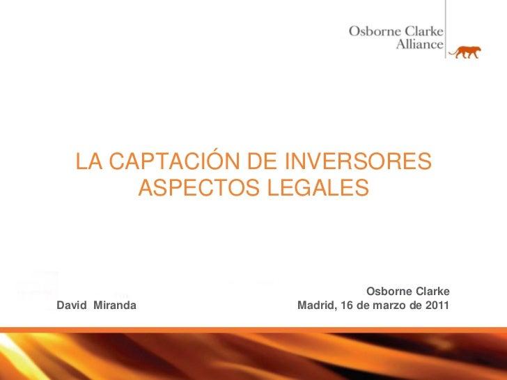 LA CAPTACIÓN DE INVERSORES       ASPECTOS LEGALES                              Osborne ClarkeDavid Miranda     Madrid, 16 ...