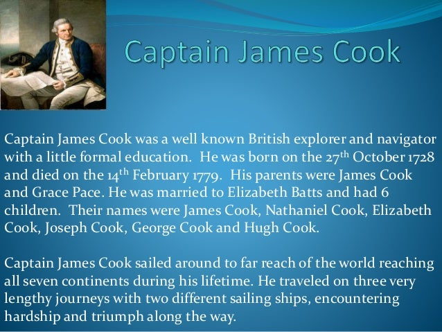 Captain James Cook was a well known British explorer and navigator with a little formal education. He was born on the 27th...
