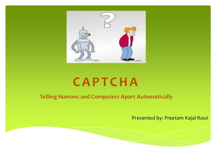CAPTCHA<br />Telling Humans and Computers Apart Automatically<br />Presented by: Preetam Kajal Rout<br />