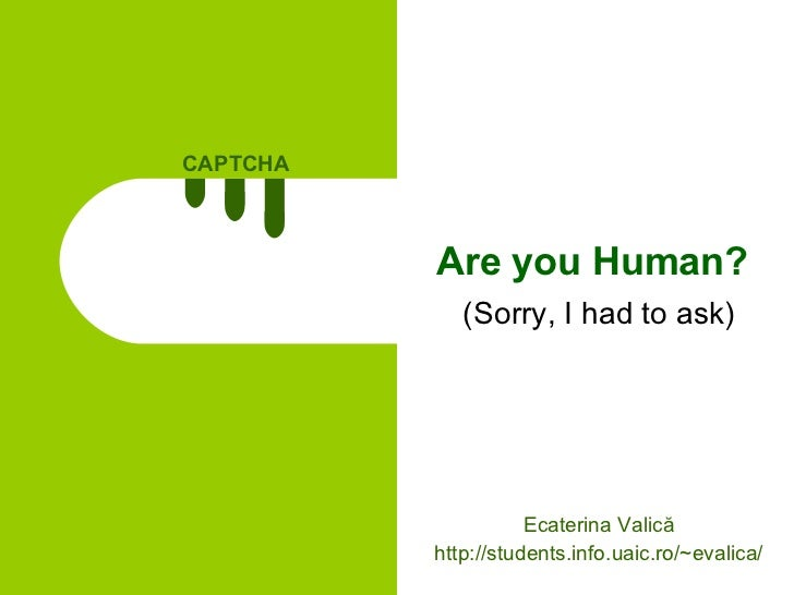 Are you Human? (Sorry, I had to ask) Ecaterina Valică http://students.info.uaic.ro/~evalica/