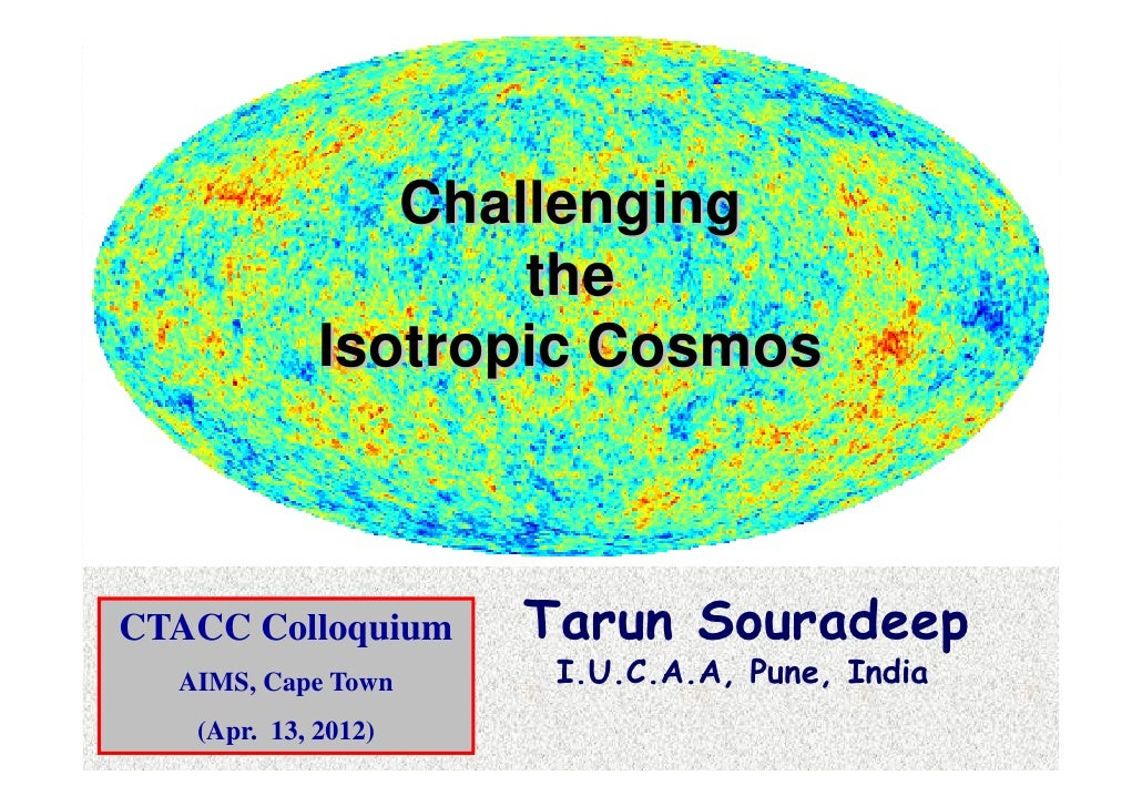 Challenging                    the             Isotropic CosmosCTACC Colloquium     Tarun Souradeep  AIMS, Cape Town     I...
