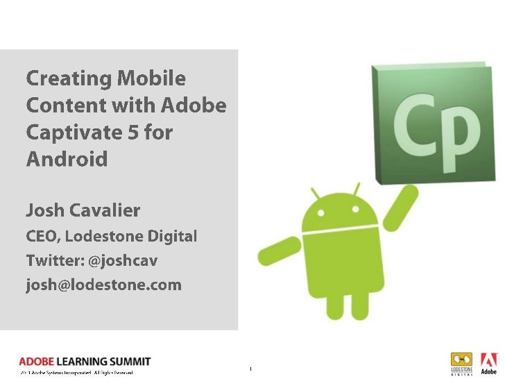 Creating Mobile Content with Adobe Captivate 5 for Android <br />1<br />Josh Cavalier<br />CEO, Lodestone Digital <br />Tw...