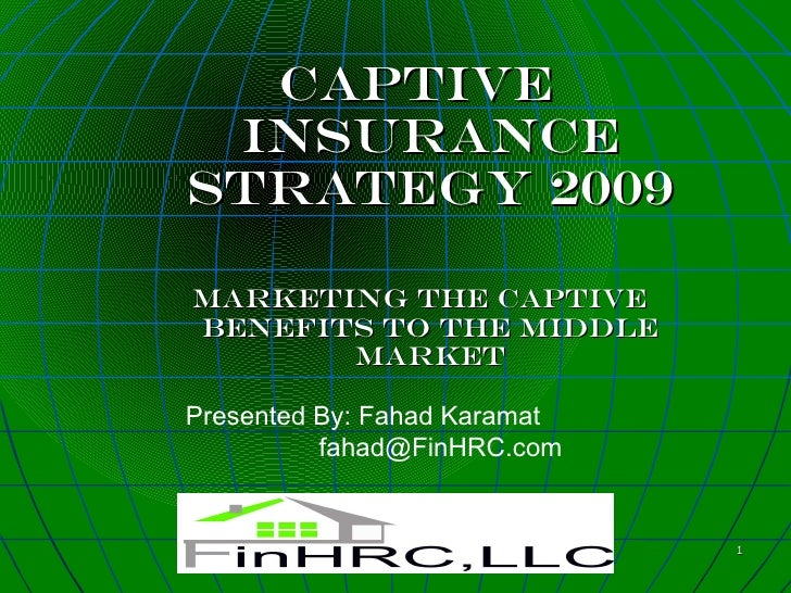 Captive  Insurance strategy 2009  marketing the captive benefits to the middle        market  Presented By: Fahad Karamat ...