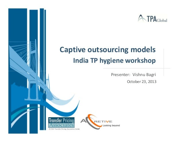Captive outsourcing models India TP hygiene workshop Presenter: Vishnu Bagri October 23, 2013  © 2013 Transfer Pricing Ass...