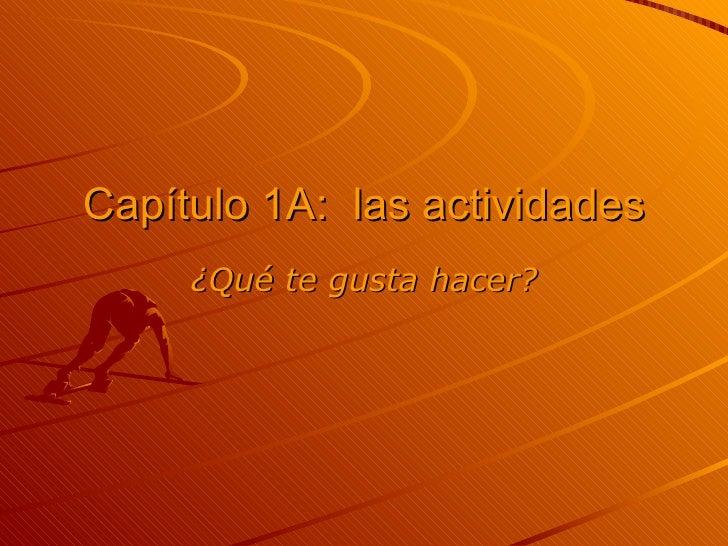 Cap ítulo 1A:  las actividades ¿ Qué te gusta hacer ?