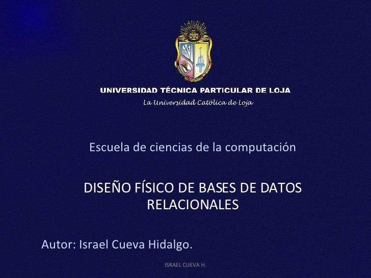 Escuela de ciencias de la computación DISEÑO FÍSICO DE BASES DE DATOS RELACIONALES Autor: Israel Cueva Hidalgo. ISRAEL CUE...
