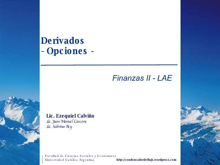 Derivados  - Opciones - Finanzas II - LAE http://condensadordeflujo.wordpress.com Lic. Ezequiel Calviño Lic. Juan Manuel C...